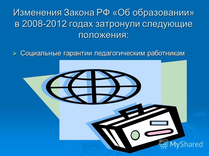 Изменения Закона РФ «Об образовании» в 2008-2012 годах затронули следующие положения: Социальные гарантии педагогическим работникам Социальные гарантии педагогическим работникам