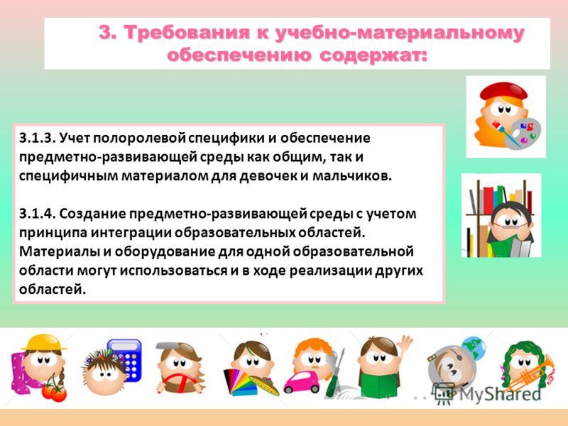 3.1.3. Учет полоролевой специфики и обеспечение предметно-развивающей среды как общим, так и специфичным материалом для девочек и мальчиков. 3.1.4. Создание предметно-развивающей среды с учетом принципа интеграции образовательных областей. Материалы