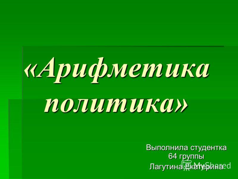 «Арифметика политика» «Арифметика политика» Выполнила студентка 64 группы Лагутина Екатерина