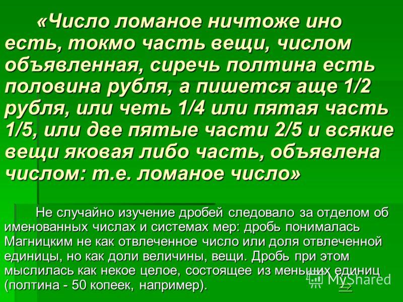 «Число ломаное ничтоже ино есть, токмо часть вещи, числом объявленная, сиречь полтина есть половина рубля, а пишется аще 1/2 рубля, или четь 1/4 или пятая часть 1/5, или две пятые части 2/5 и всякие вещи яковая либо часть, объявлена числом: т.е. лома