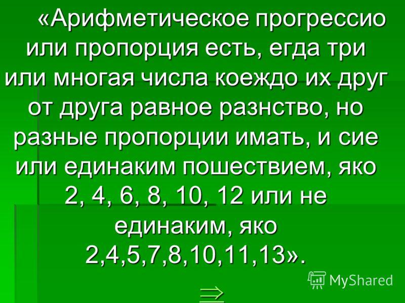 «Арифметическое прогрессио или пропорция есть, егда три или многая числа коеждо их друг от друга равное разнство, но разные пропорции имать, и сие или единаким пошествием, яко 2, 4, 6, 8, 10, 12 или не единаким, яко 2,4,5,7,8,10,11,13».