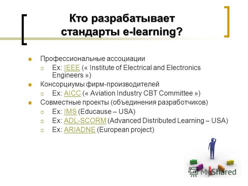 Кто разрабатывает стандарты e-learning? Профессиональные ассоциации Ex: IEEE (« Institute of Electrical and Electronics Engineers »)IEEE Консорциумы фирм-производителей Ex: AICC (« Aviation Industry CBT Committee »)AICC Совместные проекты (объединени