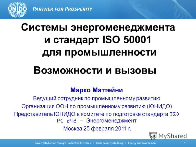 1 Системы энергоменеджмента и стандарт ISO 50001 для промышленности Возможности и вызовы Марко Маттейни Ведущий сотрудник по промышленному развитию Организация ООН по промышленному развитию (ЮНИДО) Представитель ЮНИДО в комитете по подготовке стандар
