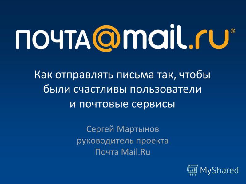 Как отправлять письма так, чтобы были счастливы пользователи и почтовые сервисы Сергей Мартынов руководитель проекта Почта Mail.Ru