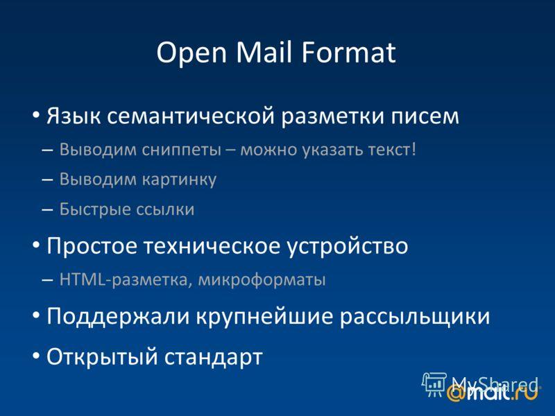 Open Mail Format Язык семантической разметки писем – Выводим сниппеты – можно указать текст! – Выводим картинку – Быстрые ссылки Простое техническое устройство – HTML-разметка, микроформаты Поддержали крупнейшие рассыльщики Открытый стандарт