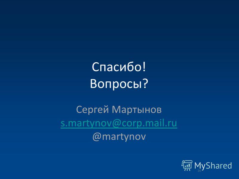 Спасибо! Вопросы? Сергей Мартынов s.martynov@corp.mail.ru @martynov s.martynov@corp.mail.ru 16