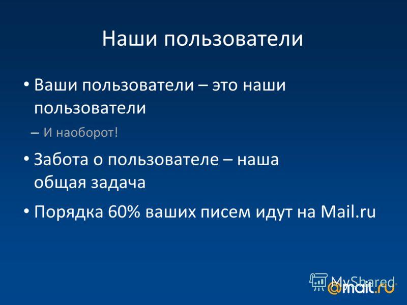 Наши пользователи Ваши пользователи – это наши пользователи – И наоборот! Забота о пользователе – наша общая задача Порядка 60% ваших писем идут на Mail.ru