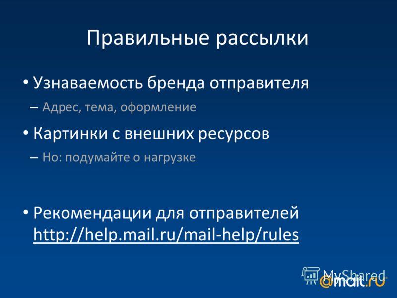 Правильные рассылки Узнаваемость бренда отправителя – Адрес, тема, оформление Картинки с внешних ресурсов – Но: подумайте о нагрузке Рекомендации для отправителей http://help.mail.ru/mail-help/rules