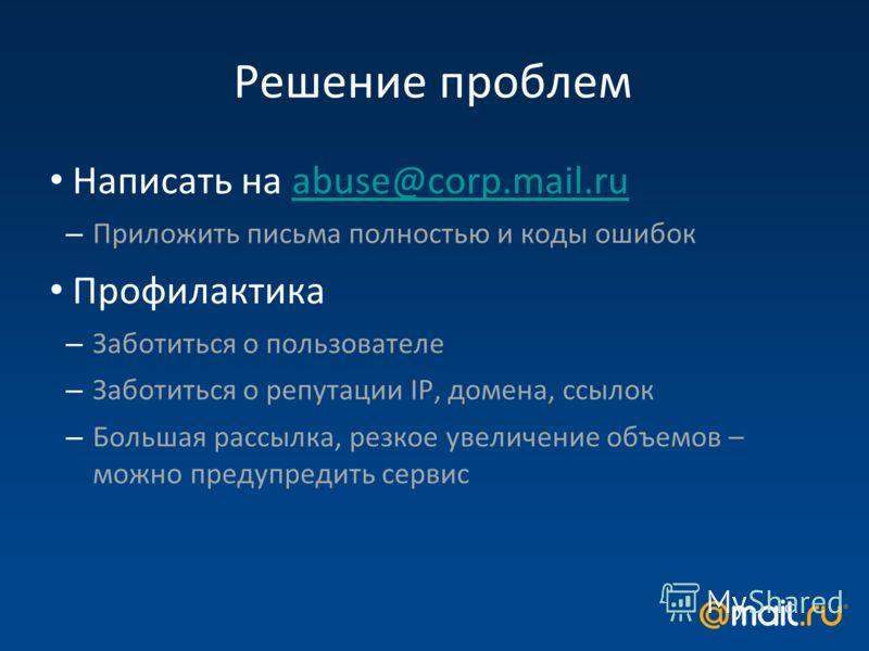 Решение проблем Написать на abuse@corp.mail.ruabuse@corp.mail.ru – Приложить письма полностью и коды ошибок Профилактика – Заботиться о пользователе – Заботиться о репутации IP, домена, ссылок – Большая рассылка, резкое увеличение объемов – можно пре