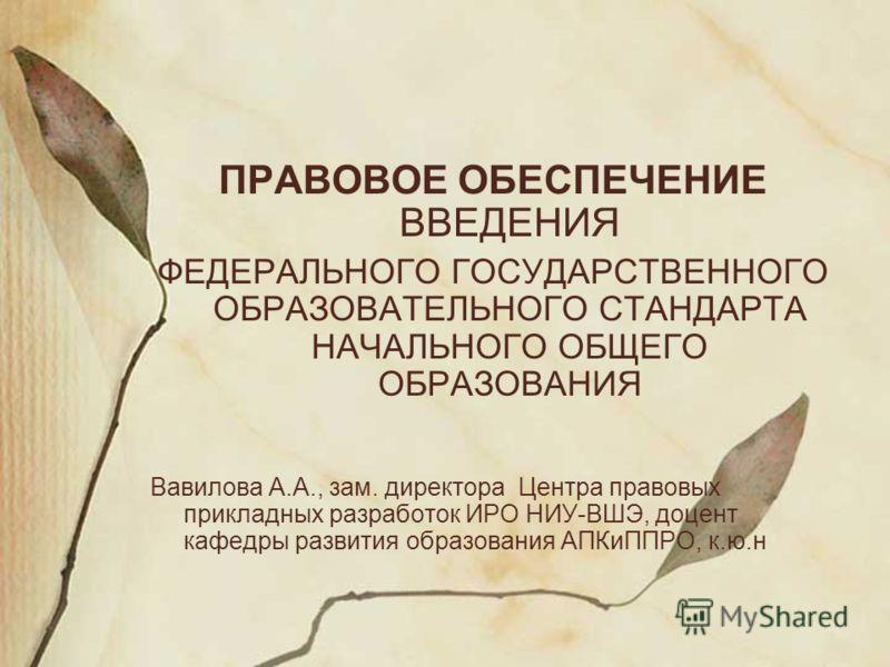 ПРАВОВОЕ ОБЕСПЕЧЕНИЕ ВВЕДЕНИЯ ФЕДЕРАЛЬНОГО ГОСУДАРСТВЕННОГО ОБРАЗОВАТЕЛЬНОГО СТАНДАРТА НАЧАЛЬНОГО ОБЩЕГО ОБРАЗОВАНИЯ Вавилова А.А., зам. директора Центра правовых прикладных разработок ИРО НИУ-ВШЭ, доцент кафедры развития образования АПКиППРО, к.ю.н