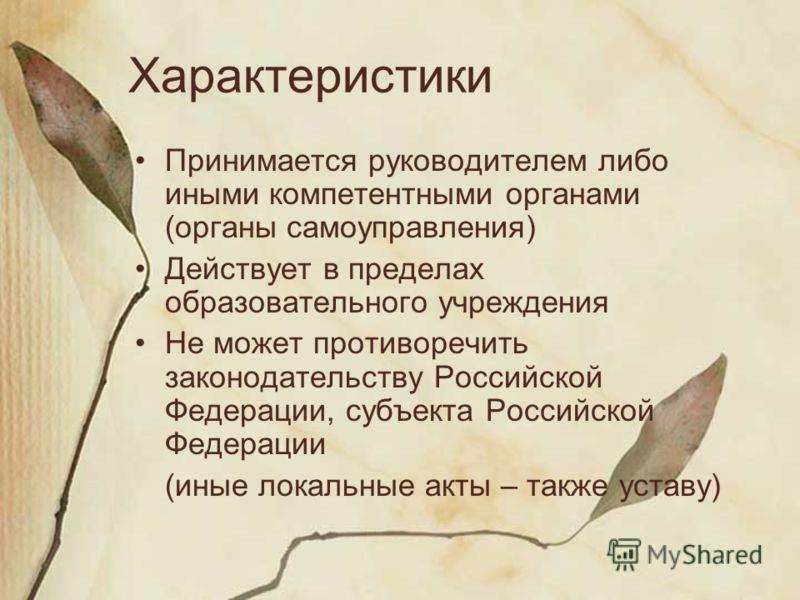 Характеристики Принимается руководителем либо иными компетентными органами (органы самоуправления) Действует в пределах образовательного учреждения Не может противоречить законодательству Российской Федерации, субъекта Российской Федерации (иные лока
