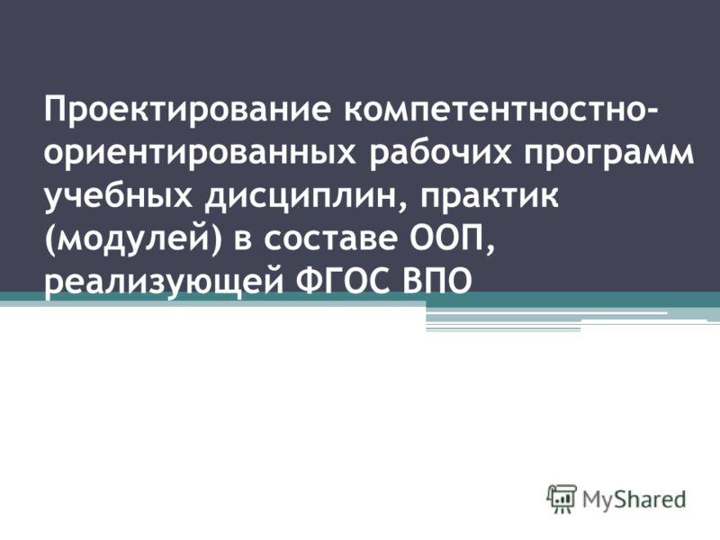 Проектирование компетентностно- ориентированных рабочих программ учебных дисциплин, практик (модулей) в составе ООП, реализующей ФГОС ВПО
