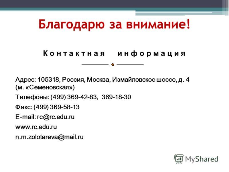 К о н т а к т н а я и н ф о р м а ц и я Адрес: 105318, Россия, Москва, Измайловское шоссе, д. 4 (м. «Семеновская») Телефоны: (499) 369-42-83, 369-18-30 Факс: (499) 369-58-13 E-mail: rc@rc.edu.ru www.rc.edu.ru n.m.zolotareva@mail.ru Благодарю за внима