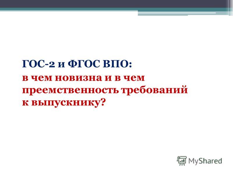 ГОС-2 и ФГОС ВПО: в чем новизна и в чем преемственность требований к выпускнику?