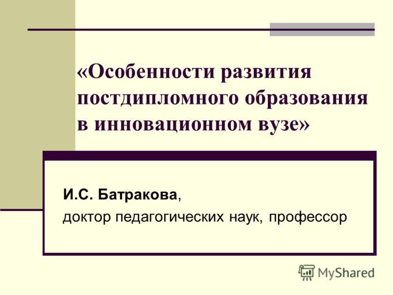 «Особенности развития постдипломного образования в инновационном вузе» И.С. Батракова, доктор педагогических наук, профессор