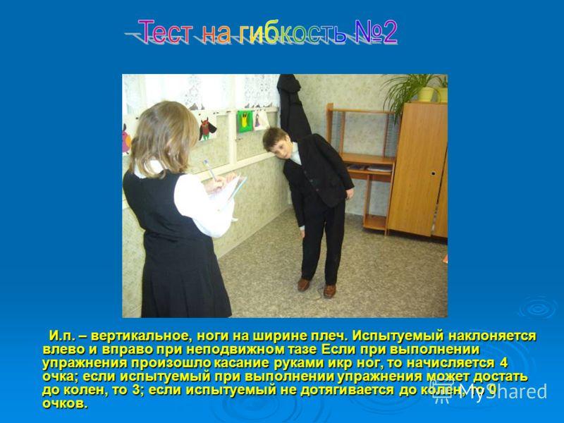 И.п. – вертикальное, ноги на ширине плеч. Испытуемый наклоняется влево и вправо при неподвижном тазе Если при выполнении упражнения произошло касание руками икр ног, то начисляется 4 очка; если испытуемый при выполнении упражнения может достать до ко