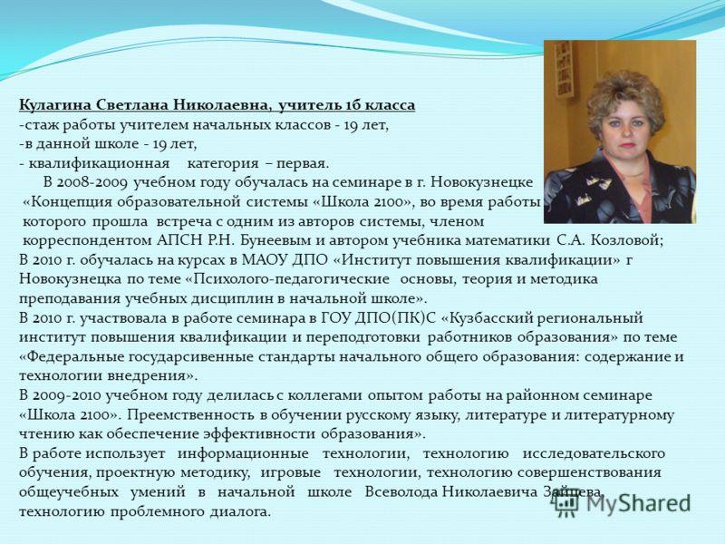 Кулагина Светлана Николаевна, учитель 1б класса -стаж работы учителем начальных классов - 19 лет, -в данной школе - 19 лет, - квалификационная категория – первая. В 2008-2009 учебном году обучалась на семинаре в г. Новокузнецке «Концепция образовател