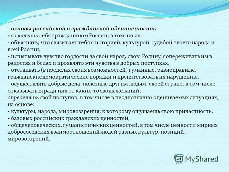 - основы российской и гражданской идентичности: осознавать себя гражданином России, в том числе: - объяснять, что связывает тебя с историей, культурой, судьбой твоего народа и всей России, - испытывать чувство гордости за свой народ, свою Родину, соп
