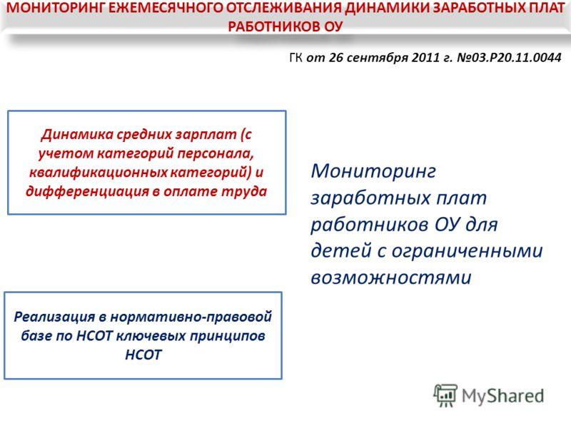 ГК от 26 сентября 2011 г. 03.P20.11.0044 Динамика средних зарплат (с учетом категорий персонала, квалификационных категорий) и дифференциация в оплате труда Реализация в нормативно-правовой базе по НСОТ ключевых принципов НСОТ Мониторинг заработных п