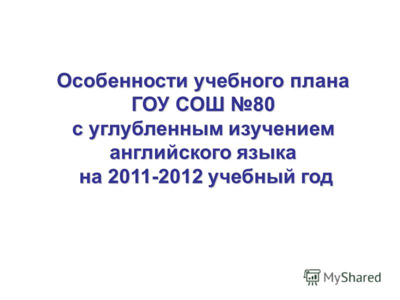 Особенности учебного плана ГОУ СОШ 80 с углубленным изучением английского языка на 2011-2012 учебный год на 2011-2012 учебный год