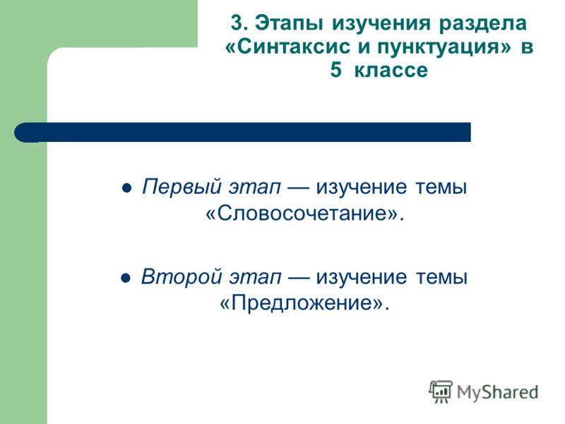 3. Этапы изучения раздела «Синтаксис и пунктуация» в 5 классе Первый этап изучение темы «Словосочетание». Второй этап изучение темы «Предложение».