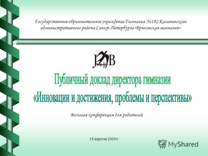 Государственное образовательное учреждение Гимназия 192 Калининского административного района Санкт-Петербурга «Брюсовская гимназия» Восьмая конференция для родителей 18 апреля 2009 г