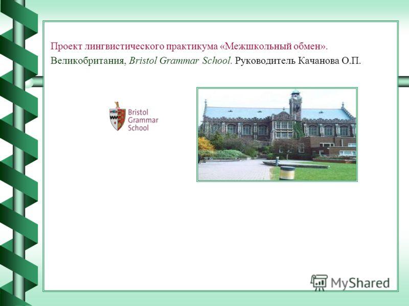 Проект лингвистического практикума «Межшкольный обмен». Великобритания, Bristol Grammar School. Руководитель Качанова О.П.