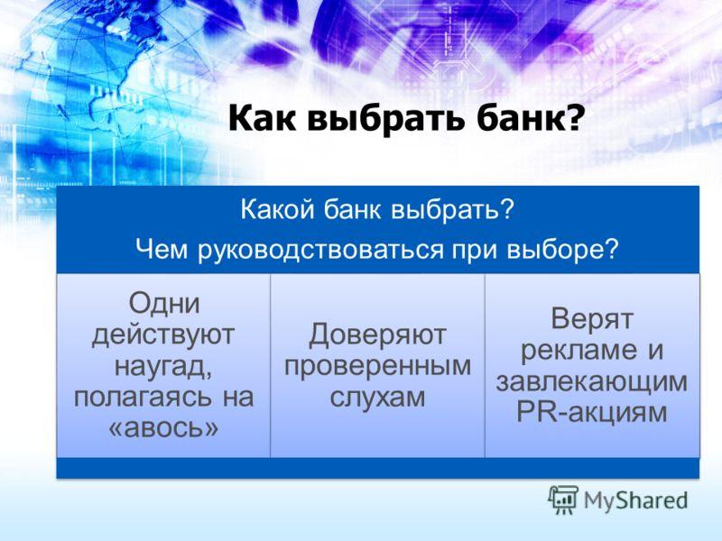 Как выбрать банк? Какой банк выбрать? Чем руководствоваться при выборе? Одни действуют наугад, полагаясь на «авось» Доверяют проверенным слухам Верят рекламе и завлекающим PR-акциям