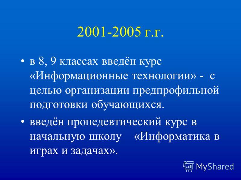 2001-2005 г.г. в 8, 9 классах введён курс «Информационные технологии» - с целью организации предпрофильной подготовки обучающихся. введён пропедевтический курс в начальную школу «Информатика в играх и задачах».