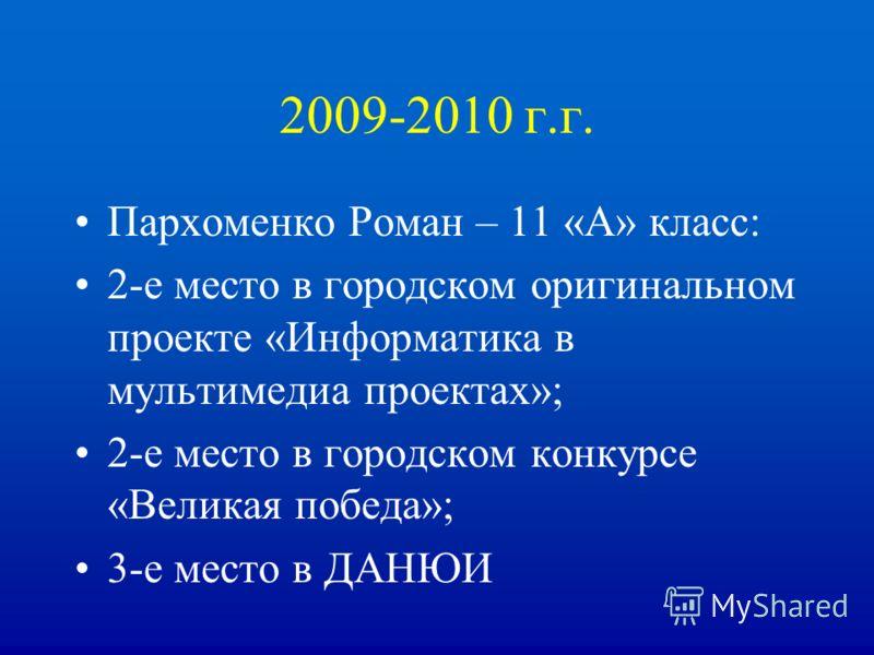 2009-2010 г.г. Пархоменко Роман – 11 «А» класс: 2-е место в городском оригинальном проекте «Информатика в мультимедиа проектах»; 2-е место в городском конкурсе «Великая победа»; 3-е место в ДАНЮИ