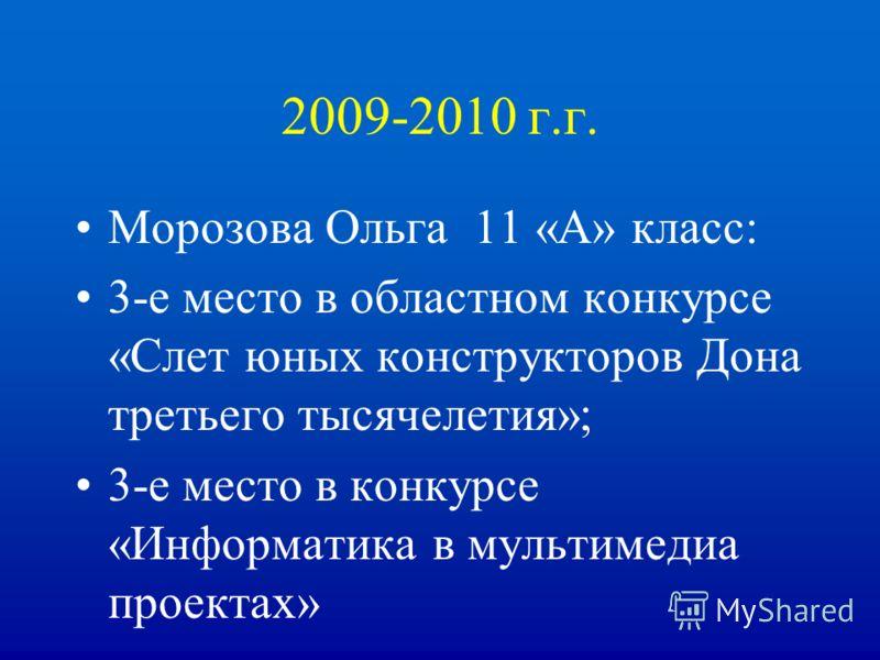 2009-2010 г.г. Морозова Ольга 11 «А» класс: 3-е место в областном конкурсе «Слет юных конструкторов Дона третьего тысячелетия»; 3-е место в конкурсе «Информатика в мультимедиа проектах»