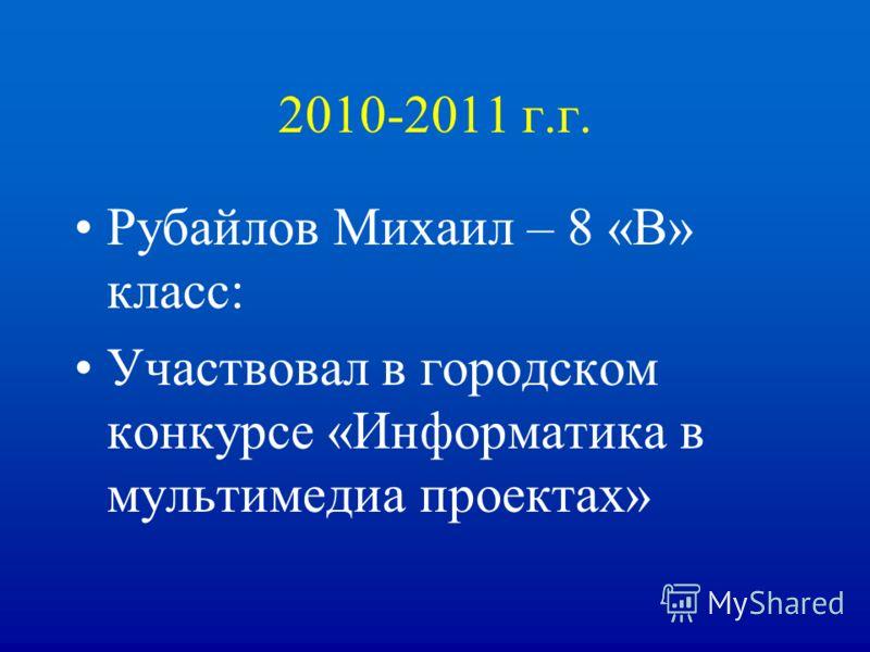 2010-2011 г.г. Рубайлов Михаил – 8 «В» класс: Участвовал в городском конкурсе «Информатика в мультимедиа проектах»