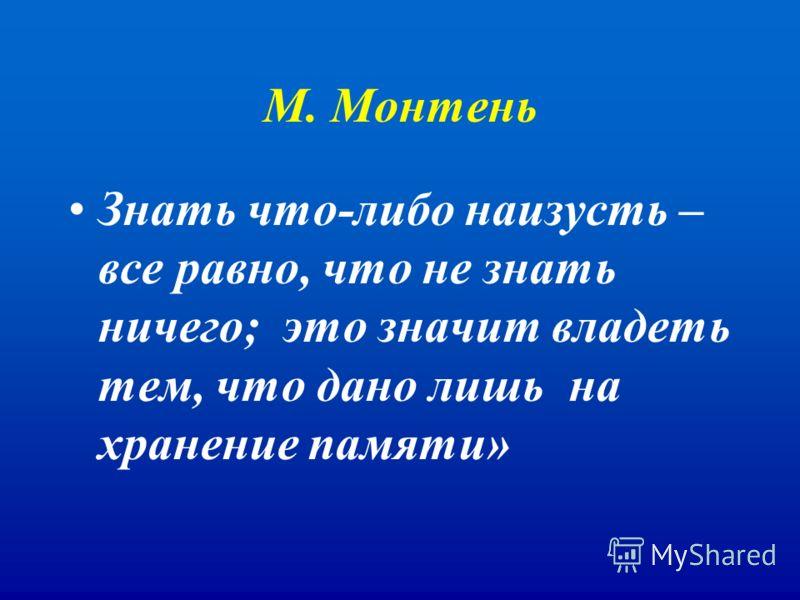 М. Монтень Знать что-либо наизусть – все равно, что не знать ничего; это значит владеть тем, что дано лишь на хранение памяти»