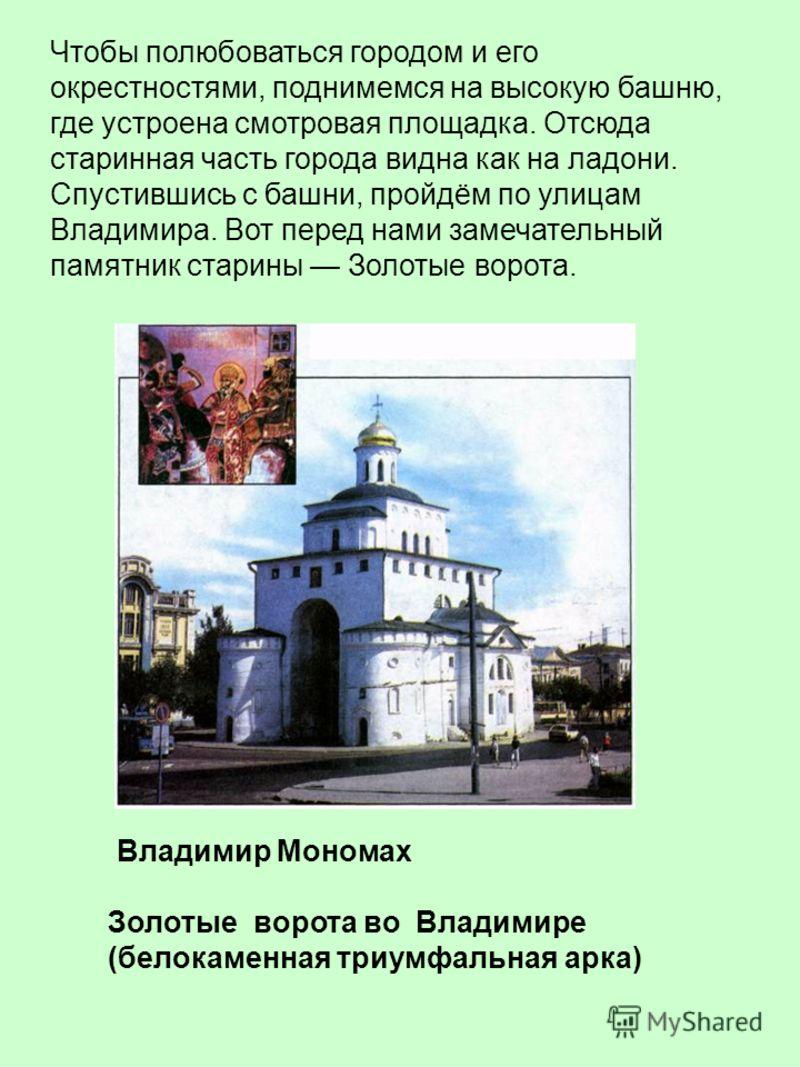 От Суздаля совсем недалеко до Владимира. Его основал князь Владимир Мономах (отсюда название города) в 1108 году. Владимир Мономах построил мощную крепость, защищенную с юга крутыми берегами реки Клязьмы, с севера речкой Лыбедью, с востока и запада г