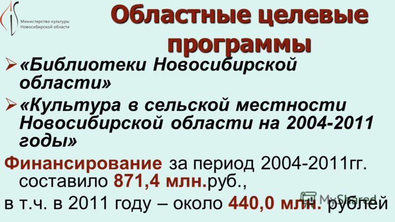 Областные целевые программы «Библиотеки Новосибирской области» «Культура в сельской местности Новосибирской области на 2004-2011 годы» Финансирование за период 2004-2011гг. составило 871,4 млн.руб., в т.ч. в 2011 году – около 440,0 млн. рублей