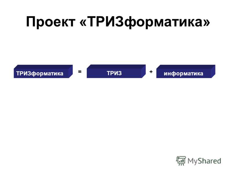 Проект «ТРИЗформатика» ТРИЗформатика = ТРИЗ информатика +