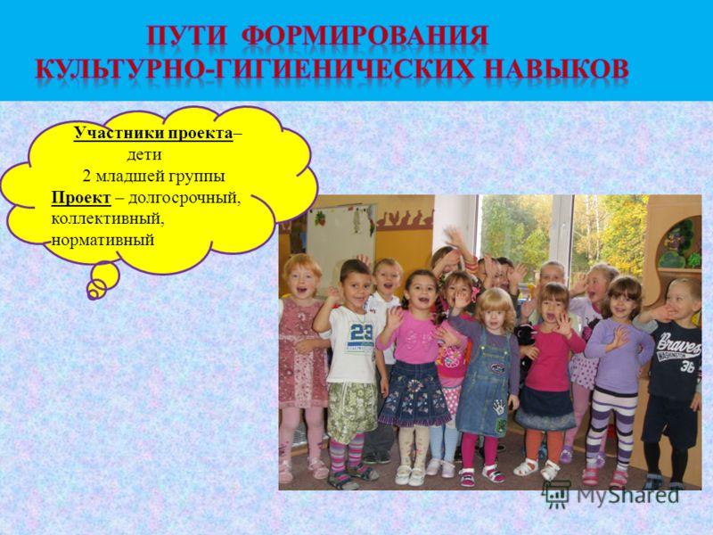 Участники проекта– дети 2 младшей группы Проект – долгосрочный, коллективный, нормативный