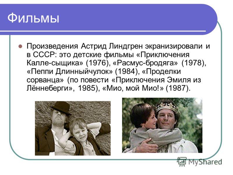 Фильмы Произведения Астрид Линдгрен экранизировали и в СССР: это детские фильмы «Приключения Калле-сыщика» (1976), «Расмус-бродяга» (1978), «Пеппи Длинныйчулок» (1984), «Проделки сорванца» (по повести «Приключения Эмиля из Лённеберги», 1985), «Мио, м