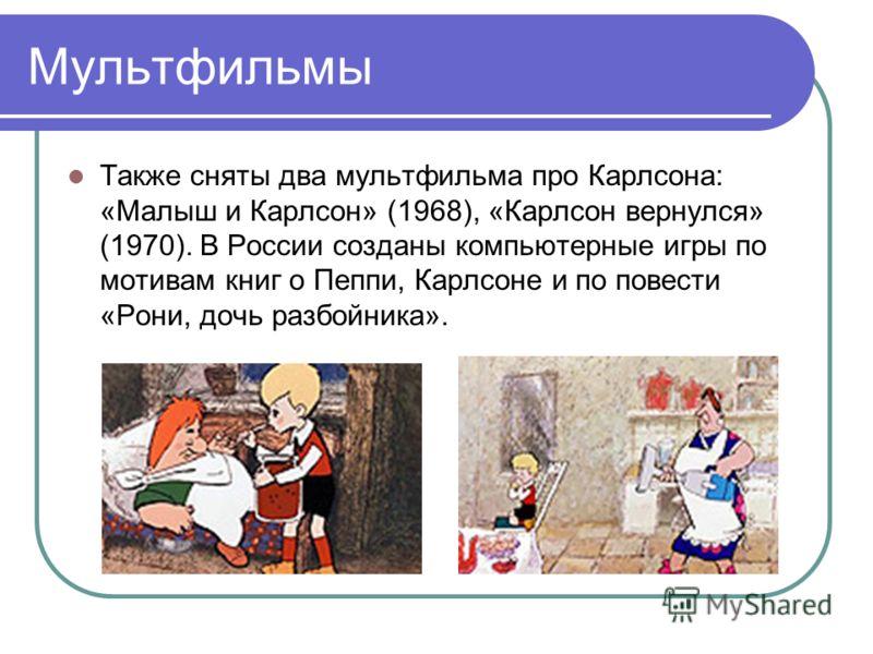 Мультфильмы Также сняты два мультфильма про Карлсона: «Малыш и Карлсон» (1968), «Карлсон вернулся» (1970). В России созданы компьютерные игры по мотивам книг о Пеппи, Карлсоне и по повести «Рони, дочь разбойника».