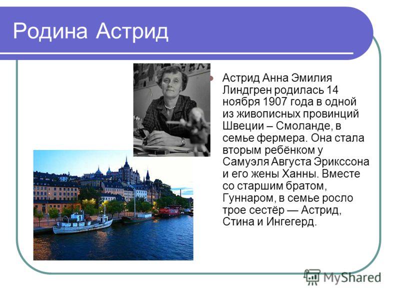 Родина Астрид Астрид Анна Эмилия Линдгрен родилась 14 ноября 1907 года в одной из живописных провинций Швеции – Смоланде, в семье фермера. Она стала вторым ребёнком у Самуэля Августа Эрикссона и его жены Ханны. Вместе со старшим братом, Гуннаром, в с
