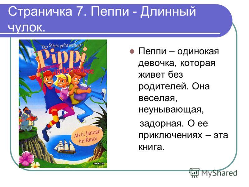 Страничка 7. Пеппи - Длинный чулок. Пеппи – одинокая девочка, которая живет без родителей. Она веселая, неунывающая, задорная. О ее приключениях – эта книга.