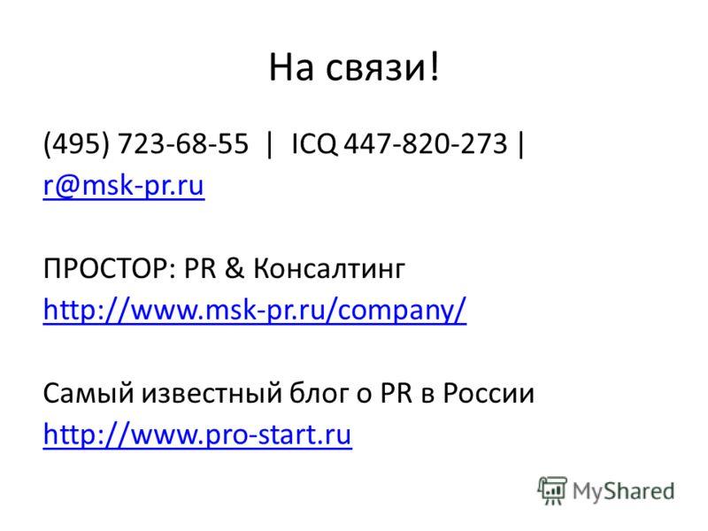 На связи! (495) 723-68-55 | ICQ 447-820-273 | r@msk-pr.ru ПРОСТОР: PR & Консалтинг http://www.msk-pr.ru/company/ Самый известный блог о PR в России http://www.pro-start.ru