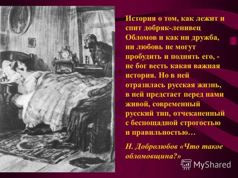 История о том, как лежит и спит добряк-ленивец Обломов и как ни дружба, ни любовь не могут пробудить и поднять его, - не бог весть какая важная история. Но в ней отразилась русская жизнь, в ней предстает перед нами живой, современный русский тип, отч