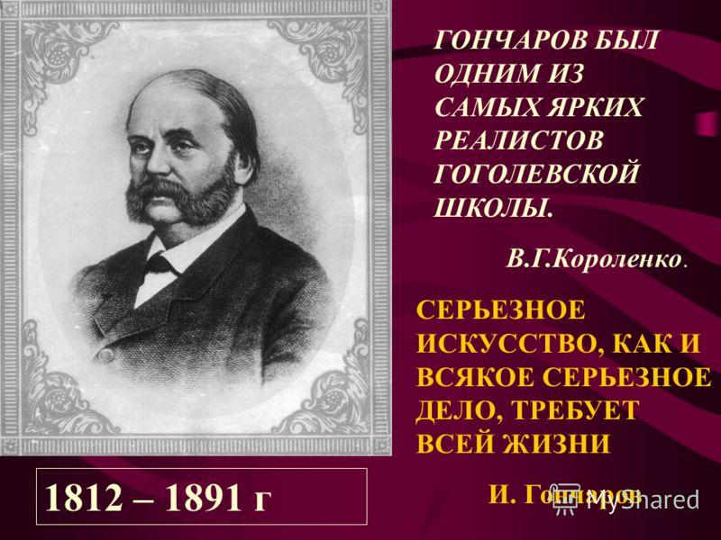 1812 – 1891 г ГОНЧАРОВ БЫЛ ОДНИМ ИЗ САМЫХ ЯРКИХ РЕАЛИСТОВ ГОГОЛЕВСКОЙ ШКОЛЫ. В.Г.Короленко. СЕРЬЕЗНОЕ ИСКУССТВО, КАК И ВСЯКОЕ СЕРЬЕЗНОЕ ДЕЛО, ТРЕБУЕТ ВСЕЙ ЖИЗНИ И. Гончаров