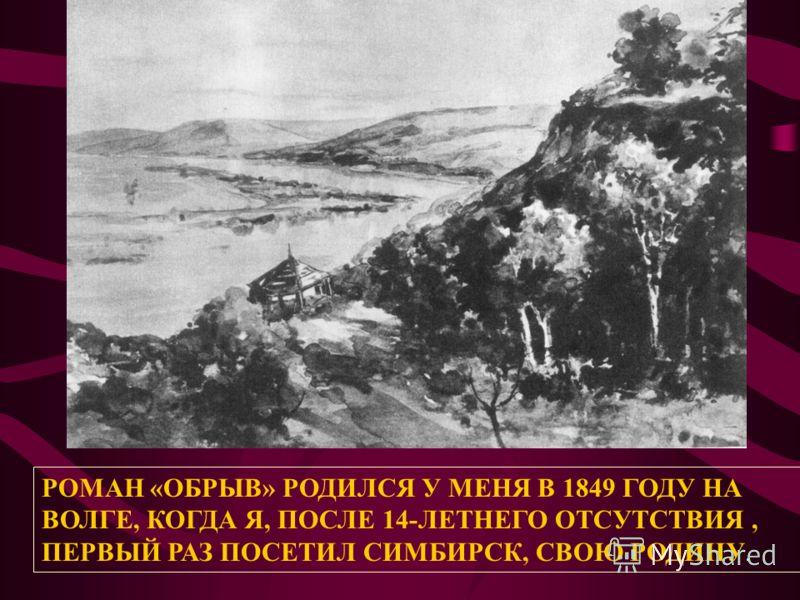 РОМАН «ОБРЫВ» РОДИЛСЯ У МЕНЯ В 1849 ГОДУ НА ВОЛГЕ, КОГДА Я, ПОСЛЕ 14-ЛЕТНЕГО ОТСУТСТВИЯ, ПЕРВЫЙ РАЗ ПОСЕТИЛ СИМБИРСК, СВОЮ РОДИНУ.