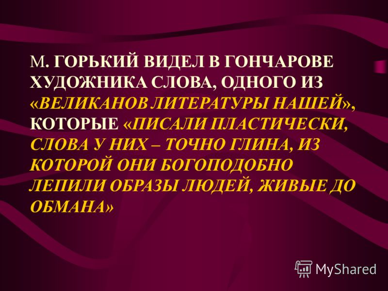 М. ГОРЬКИЙ ВИДЕЛ В ГОНЧАРОВЕ ХУДОЖНИКА СЛОВА, ОДНОГО ИЗ «ВЕЛИКАНОВ ЛИТЕРАТУРЫ НАШЕЙ», КОТОРЫЕ «ПИСАЛИ ПЛАСТИЧЕСКИ, СЛОВА У НИХ – ТОЧНО ГЛИНА, ИЗ КОТОРОЙ ОНИ БОГОПОДОБНО ЛЕПИЛИ ОБРАЗЫ ЛЮДЕЙ, ЖИВЫЕ ДО ОБМАНА»