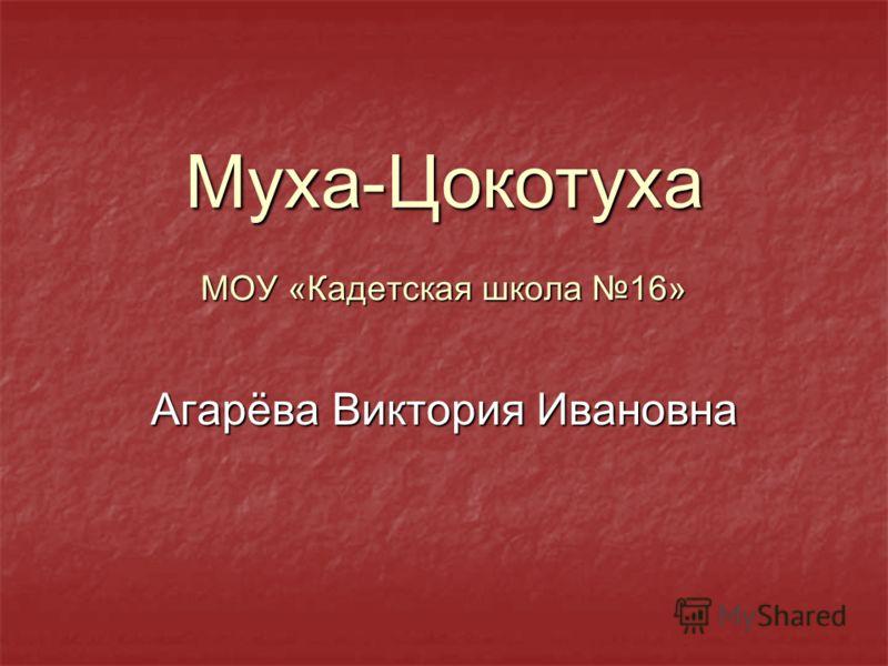Муха-Цокотуха МОУ «Кадетская школа 16» Агарёва Виктория Ивановна