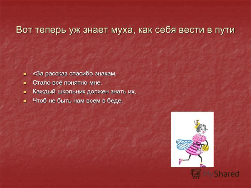 Вот теперь уж знает муха, как себя вести в пути «За рассказ спасибо знакам. «За рассказ спасибо знакам. Стало всё понятно мне. Стало всё понятно мне. Каждый школьник должен знать их, Каждый школьник должен знать их, Чтоб не быть нам всем в беде. Чтоб