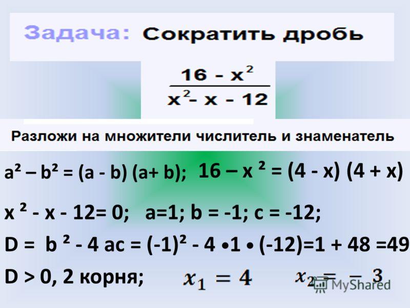 16 – х ² = (4 - х) (4 + х) a² – b² = (a - b) (a+ b); х ² - x - 12= 0; a=1; b = -1; c = -12; D = b ² - 4 ac = (-1)² - 4 1 (-12)=1 + 48 =49 D > 0, 2 корня;
