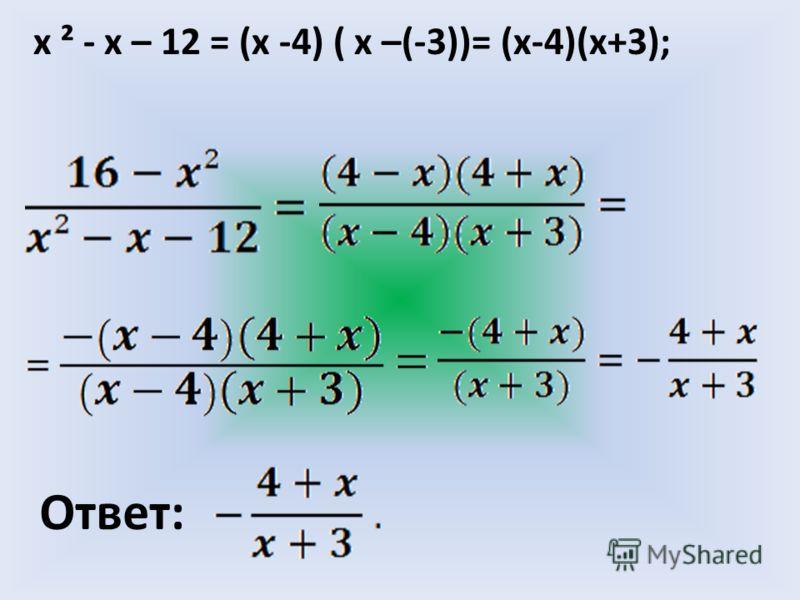 х ² - x – 12 = (х -4) ( х –(-3))= (х-4)(х+3); Ответ: